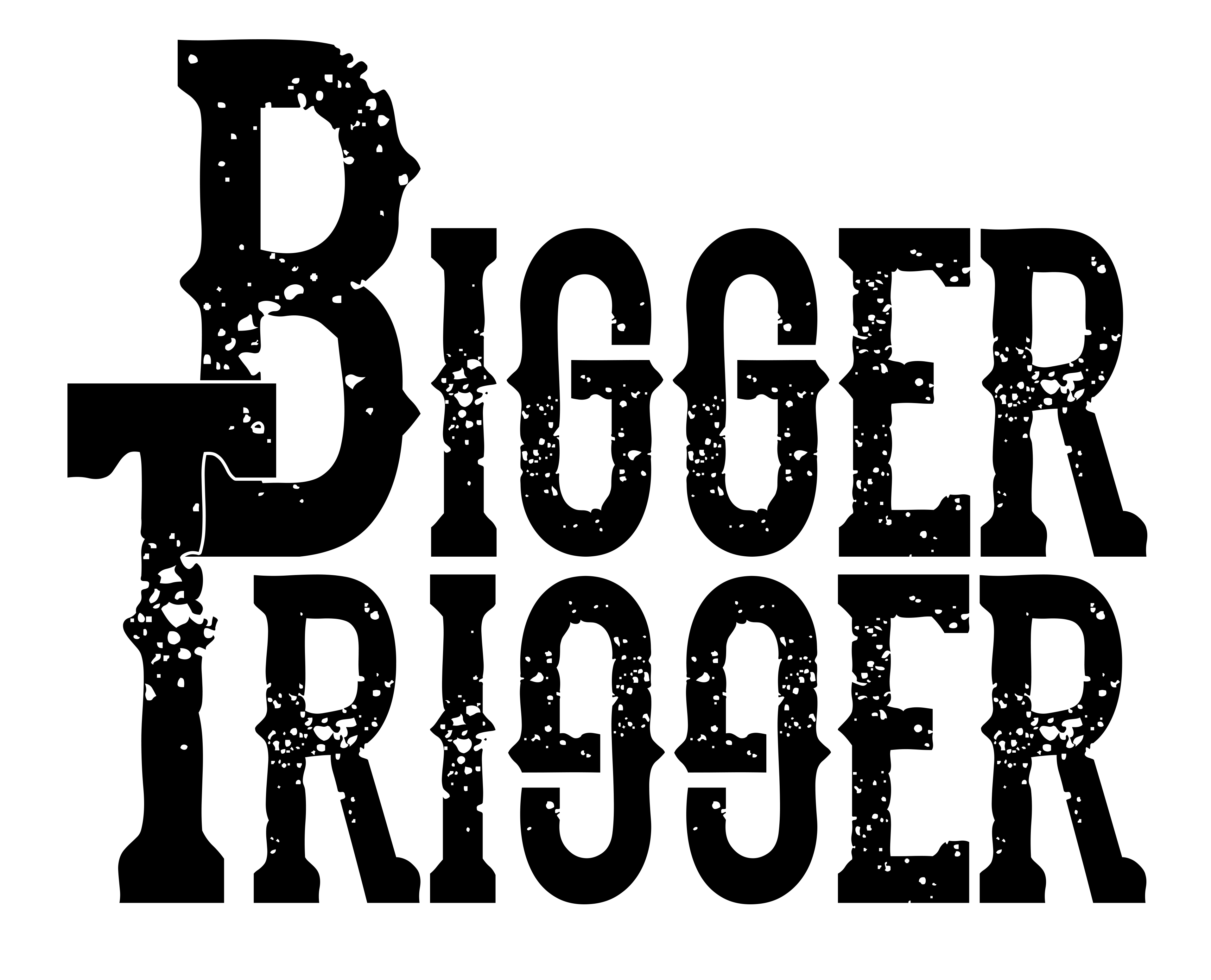 BIGGER TRIGGER